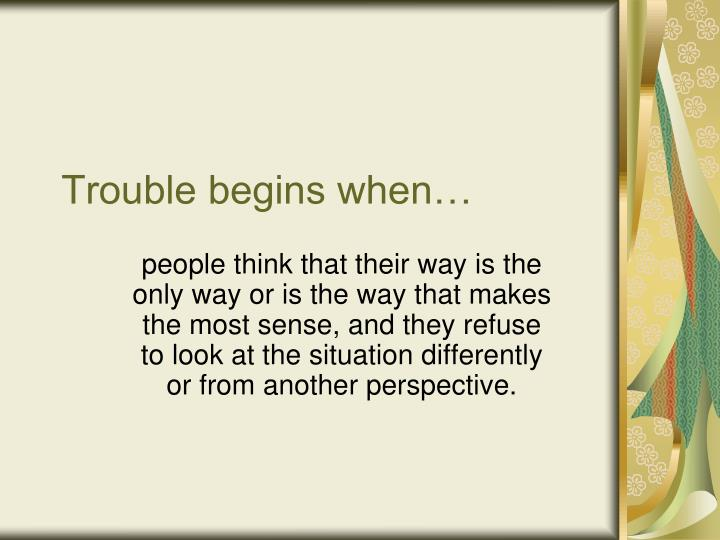 Trouble begins when…