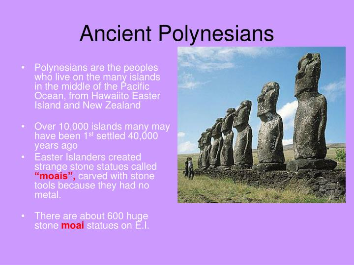 Polynesians are the peoples who live on the many islands in the middle of the Pacific Ocean, from Hawaiito Easter Island and New Zealand