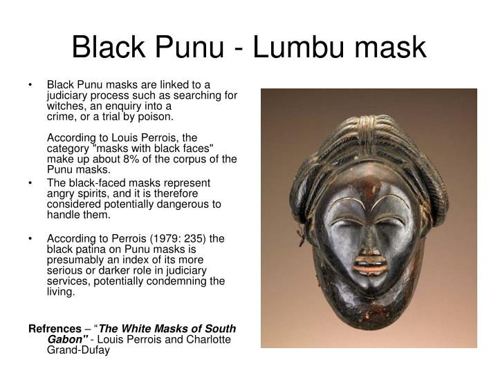 Black Punu masks are linked to a judiciary process such as searching for witches, an enquiry into a