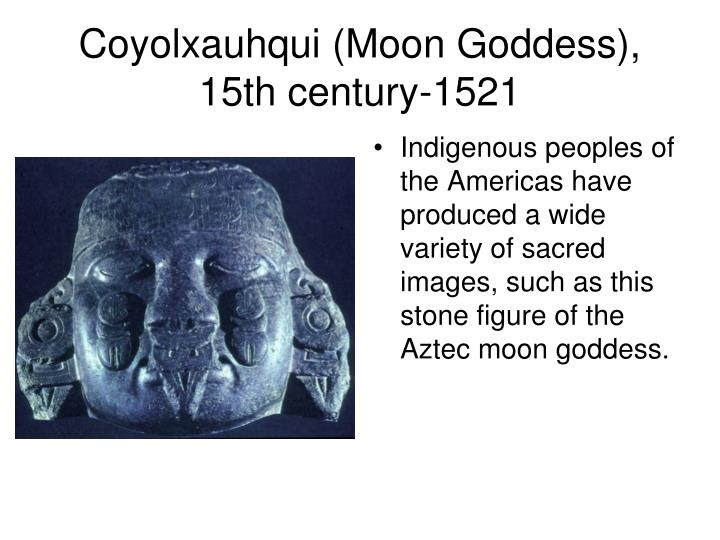 Indigenous peoples of the Americas have produced a wide variety of sacred images, such as this stone figure of the Aztec moon goddess.