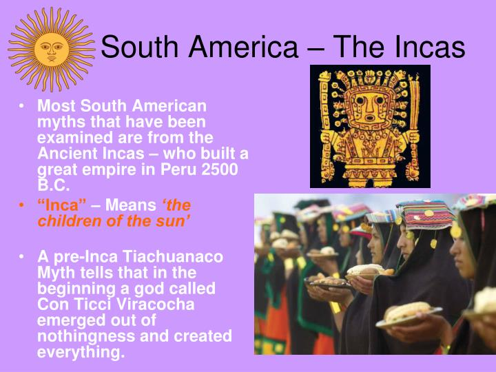 Most South American myths that have been examined are from the Ancient Incas – who built a great empire in Peru 2500