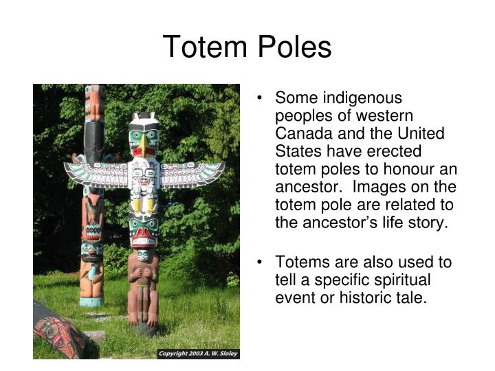 Some indigenous peoples of western Canada and the United States have erected totem poles to honour