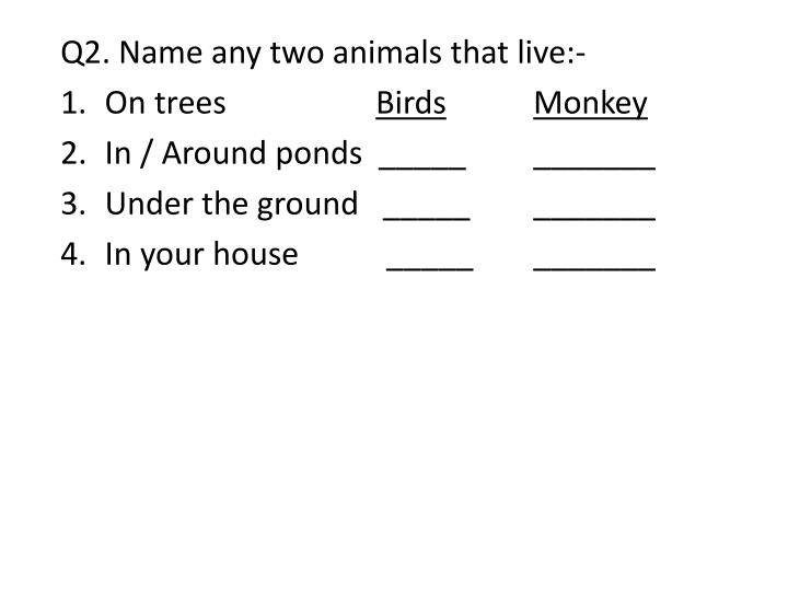 Q2. Name any two animals that live:-
