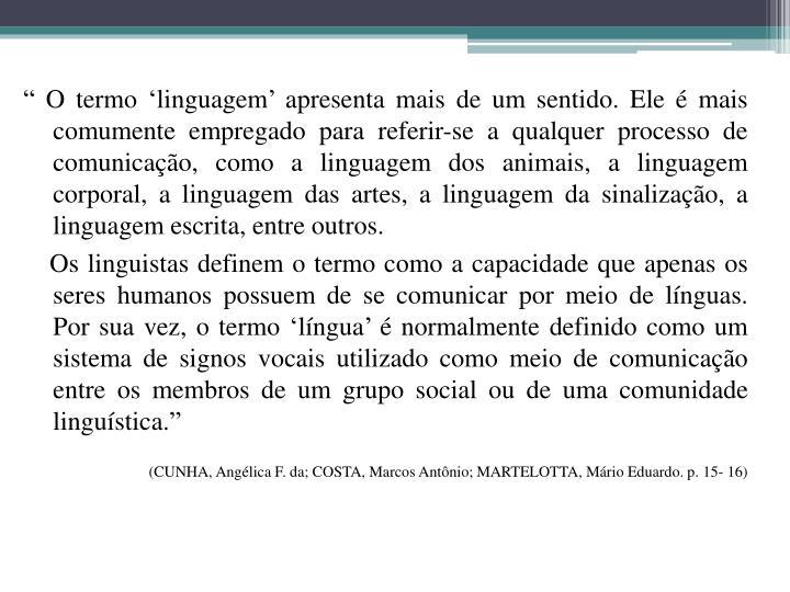 """"""" O termo 'linguagem' apresenta mais de um sentido. Ele é mais comumente empregado para referir-se a qualquer processo de comunicação, como a linguagem dos animais, a linguagem corporal, a linguagem das artes, a linguagem da sinalização, a linguagem escrita, entre outros."""