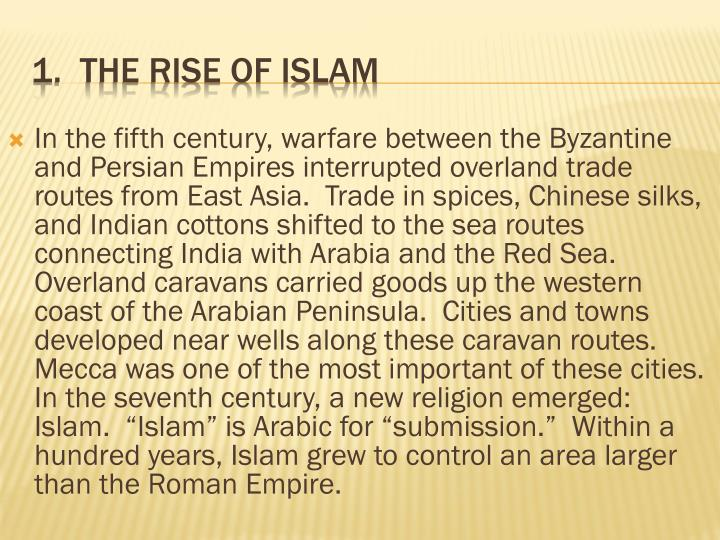 "In the fifth century, warfare between the Byzantine and Persian Empires interrupted overland trade routes from East Asia.  Trade in spices, Chinese silks, and Indian cottons shifted to the sea routes connecting India with Arabia and the Red Sea.  Overland caravans carried goods up the western coast of the Arabian Peninsula.  Cities and towns developed near wells along these caravan routes.  Mecca was one of the most important of these cities.  In the seventh century, a new religion emerged: Islam.  ""Islam"" is Arabic for ""submission.""  Within a hundred years, Islam grew to control an area larger than the Roman Empire."