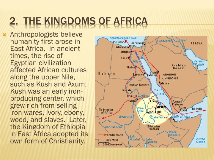 Anthropologists believe humanity first arose in East Africa.  In ancient times, the rise of Egyptian civilization affected African cultures along the upper Nile, such as Kush and Axum.  Kush was an early iron-producing center, which grew rich from selling iron wares, ivory, ebony, wood, and slaves.  Later, the Kingdom of Ethiopia in East Africa adopted its own form of Christianity.