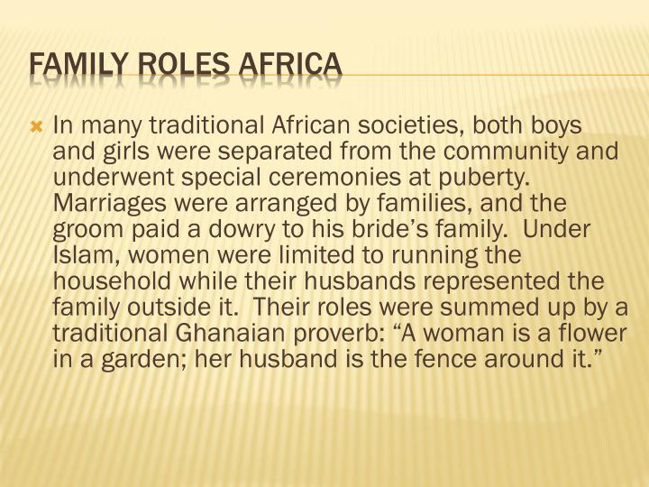 "In many traditional African societies, both boys and girls were separated from the community and underwent special ceremonies at puberty.  Marriages were arranged by families, and the groom paid a dowry to his bride's family.  Under Islam, women were limited to running the household while their husbands represented the family outside it.  Their roles were summed up by a traditional Ghanaian proverb: ""A woman is a flower in a garden; her husband is the fence around it."""