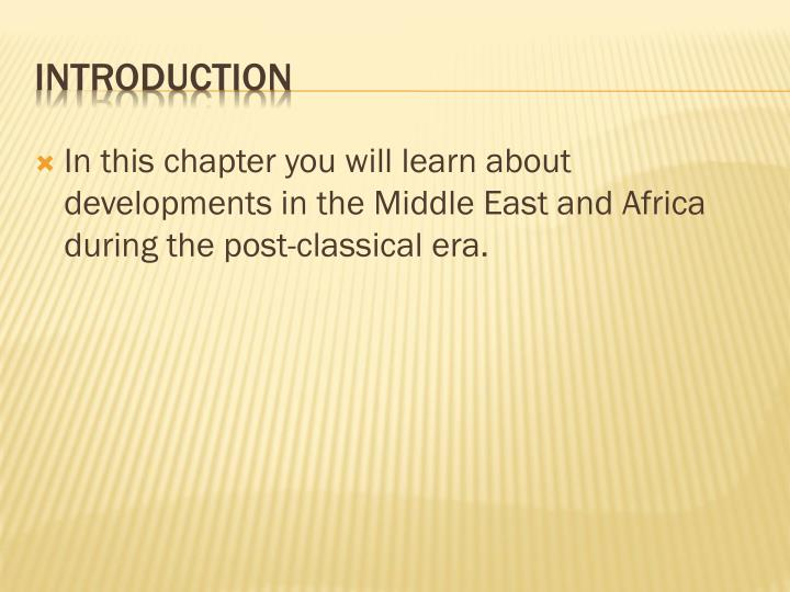 In this chapter you will learn about developments in the Middle East and Africa during the post-classical era.