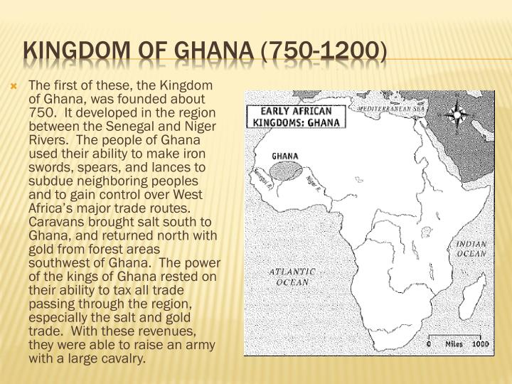 The first of these, the Kingdom of Ghana, was founded about 750.  It developed in the region between the Senegal and Niger Rivers.  The people of Ghana used their ability to make iron swords, spears, and lances to subdue neighboring peoples and to gain control over West Africa's major trade routes.  Caravans brought salt south to Ghana, and returned north with gold from forest areas southwest of Ghana.  The power of the kings of Ghana rested on their ability to tax all trade passing through the region, especially the salt
