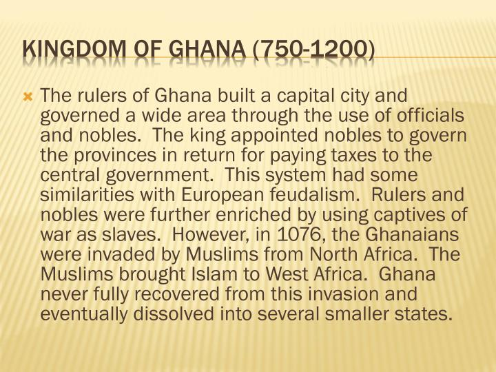 The rulers of Ghana built a capital city and governed a wide area through the use of officials and nobles.  The king appointed nobles to govern the provinces in return for paying taxes to the central government.  This system had some similarities with European feudalism.  Rulers and nobles were further enriched by using captives of war as slaves.  However, in 1076, the Ghanaians were invaded by Muslims from North Africa.  The Muslims brought Islam to West Africa.  Ghana never fully recovered from this invasion and eventually dissolved into several smaller states.