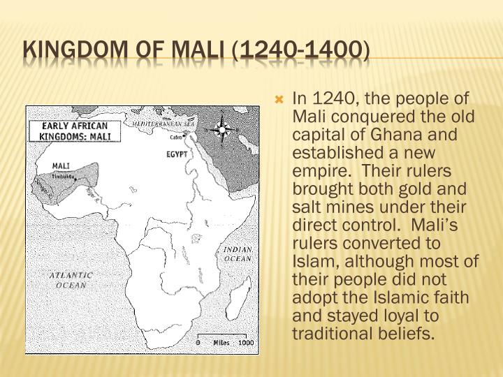 In 1240, the people of Mali conquered the old capital of Ghana and established a new empire.  Their rulers brought both gold and salt mines under their direct control.  Mali's rulers converted to Islam, although most of their people did not adopt the Islamic faith and stayed loyal to traditional beliefs.