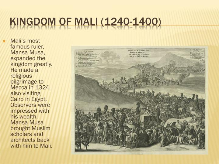 Mali's most famous ruler, Mansa Musa, expanded the kingdom greatly.  He made a religious pilgrimage to Mecca in 1324, also visiting Cairo in Egypt.  Observers were impressed with his wealth.  Mansa Musa brought Muslim scholars and architects back with him to Mali.