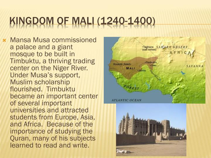 Mansa Musa commissioned a palace and a giant mosque to be built in Timbuktu, a thriving trading center on the Niger River.  Under Musa's support, Muslim scholarship flourished.  Timbuktu became an important center of several important universities and attracted students from Europe, Asia, and Africa.  Because of the importance of studying the Quran, many of his subjects learned to read and write.