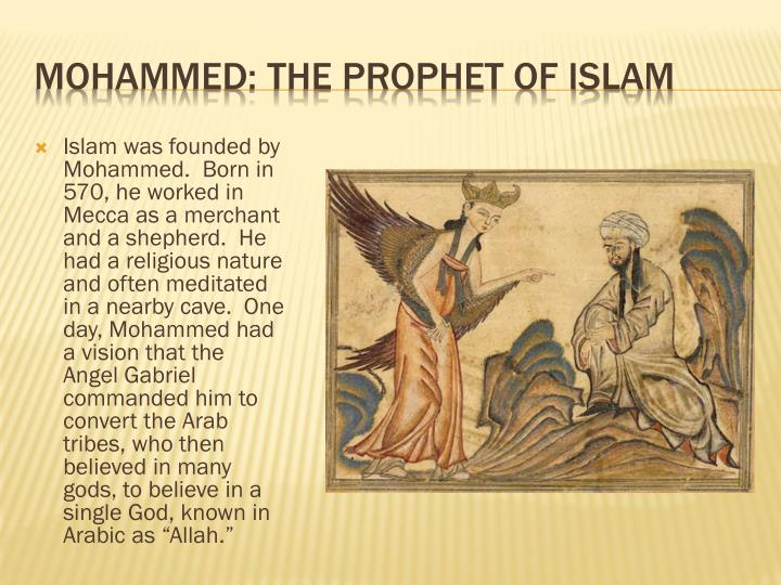 "Islam was founded by Mohammed.  Born in 570, he worked in Mecca as a merchant and a shepherd.  He had a religious nature and often meditated in a nearby cave.  One day, Mohammed had a vision that the Angel Gabriel commanded him to convert the Arab tribes, who then believed in many gods, to believe in a single God, known in Arabic as ""Allah."""