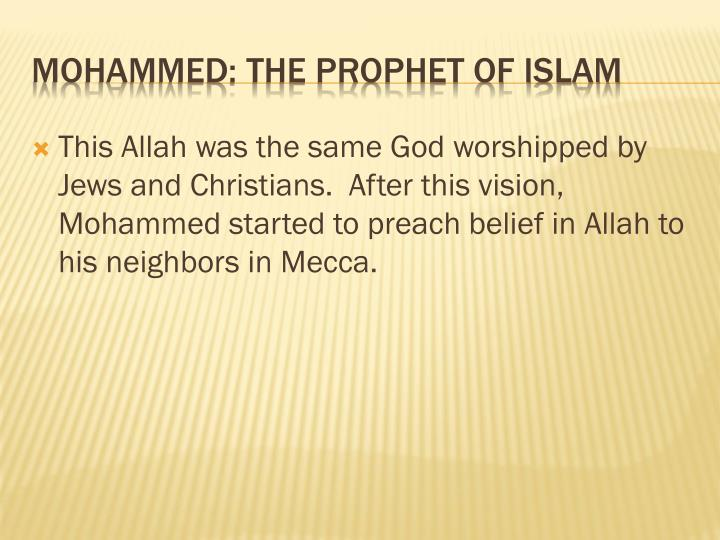 This Allah was the same God worshipped by Jews and Christians.  After this vision, Mohammed started to preach belief in Allah to his neighbors in Mecca.