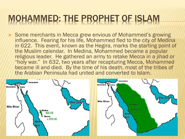 "Some merchants in Mecca grew envious of Mohammed's growing influence.  Fearing for his life, Mohammed fled to the city of Medina in 622.  This event, known as the Hegira, marks the starting point of the Muslim calendar.  In Medina, Mohammed became a popular religious leader.  He gathered an army to retake Mecca in a jihad or ""holy war.""  In 632, two years after recapturing Mecca, Mohammed became ill and died.  By the time of his death, most of the tribes of the Arabian Peninsula had united and converted to Islam."