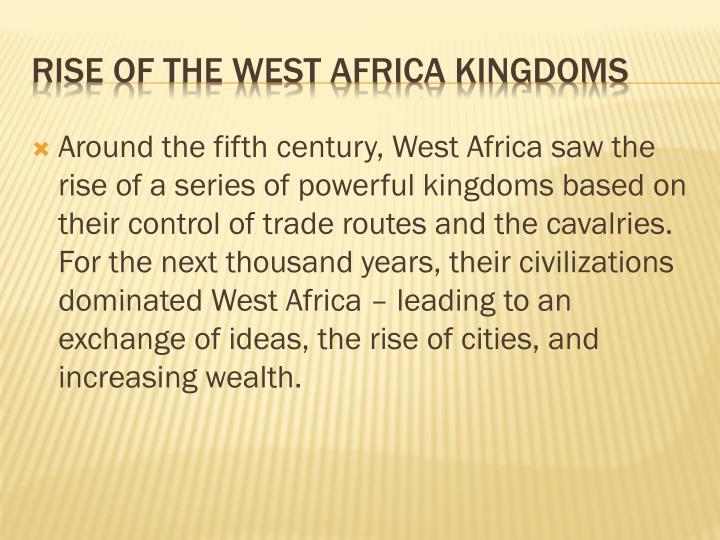 Around the fifth century, West Africa saw the rise of a series of powerful kingdoms based on their control of trade routes and the cavalries.  For the next thousand years, their civilizations dominated West Africa – leading to an exchange of ideas, the rise of cities, and increasing wealth.