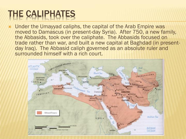 Under the Umayyad caliphs, the capital of the Arab Empire was moved to Damascus (in present-day Syria).  After 750, a new family, the Abbasids, took over the caliphate.  The Abbasids focused on trade rather than war, and built a new capital at Baghdad (in present-day Iraq).  The Abbasid caliph governed as an absolute ruler and surrounded himself with a rich court.