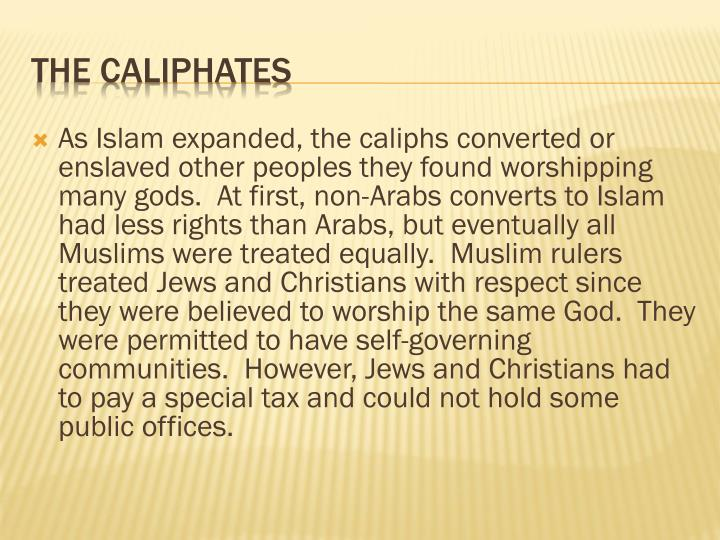 As Islam expanded, the caliphs converted or enslaved other peoples they found worshipping many gods.  At first, non-Arabs converts to Islam had less rights than Arabs, but eventually all Muslims were treated equally.  Muslim rulers treated Jews and Christians with respect since they were believed to worship the same God.  They were permitted to have self-governing communities.  However, Jews and Christians had to pay a special tax and could not hold some public offices.