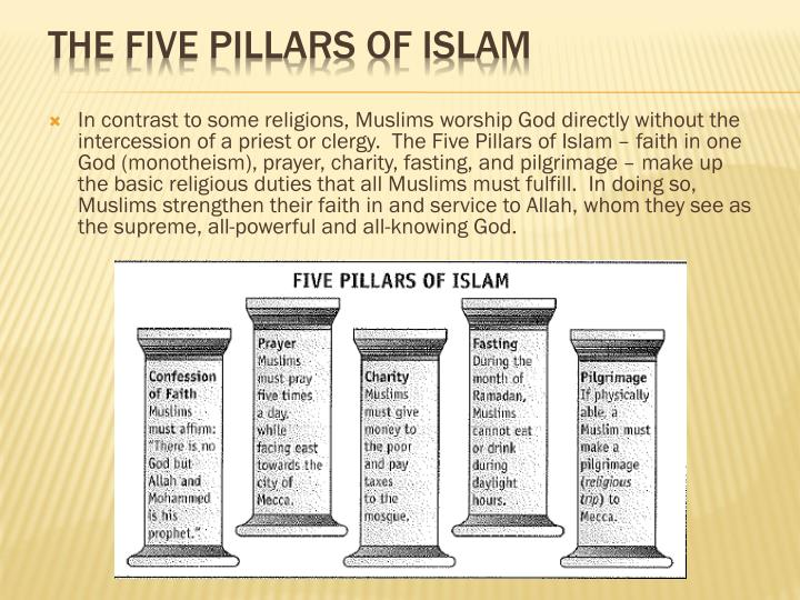 In contrast to some religions, Muslims worship God directly without the intercession of a priest or clergy.  The Five Pillars of Islam – faith in one God (monotheism), prayer, charity, fasting, and pilgrimage – make up the basic religious duties that all Muslims must fulfill.  In doing so, Muslims strengthen their faith in and service to Allah, whom they see as the supreme, all-powerful and all-knowing God.