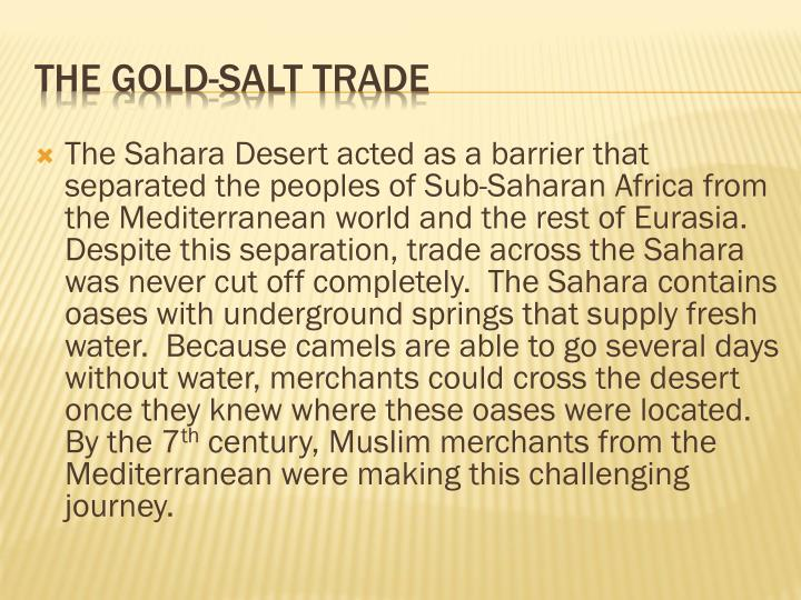 The Sahara Desert acted as a barrier that separated the peoples of Sub-Saharan Africa from the Mediterranean world and the rest of Eurasia.  Despite this separation, trade across the Sahara was never cut off completely.  The Sahara contains oases with underground springs that supply fresh water.  Because camels are able to go several days without water, merchants could cross the desert once they knew where these oases were located.  By the 7