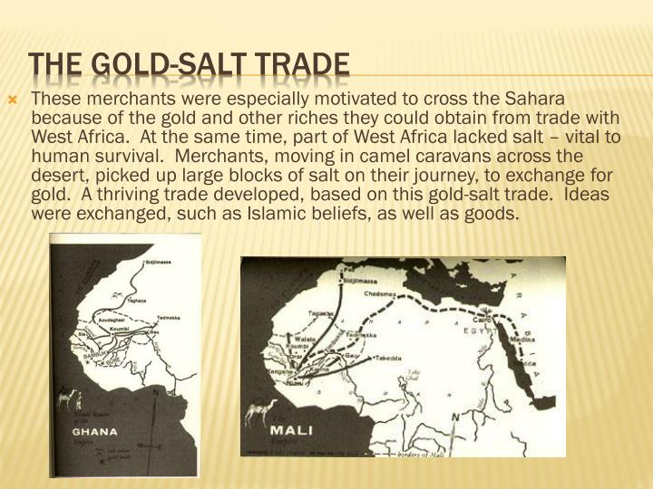 These merchants were especially motivated to cross the Sahara because of the gold and other riches they could obtain from trade with West Africa.  At the same time, part of West Africa lacked salt – vital to human survival.  Merchants, moving in camel caravans across the desert, picked up large blocks of salt on their journey, to exchange for gold.  A thriving trade developed, based on this gold-salt trade.  Ideas were exchanged, such as Islamic beliefs, as well as goods.
