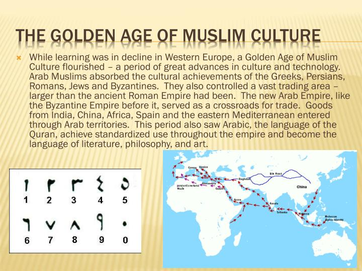 While learning was in decline in Western Europe, a Golden Age of Muslim Culture flourished – a period of great advances in culture and technology.  Arab Muslims absorbed the cultural achievements of the Greeks, Persians, Romans, Jews and Byzantines.  They also controlled a vast trading area – larger than the ancient Roman Empire had been.  The new Arab Empire, like the Byzantine Empire before it, served as a crossroads for trade.  Goods from India, China, Africa, Spain and the eastern Mediterranean entered through Arab territories.  This period also saw Arabic, the language of the Quran, achieve standardized use throughout the empire and become the language of literature, philosophy, and art.