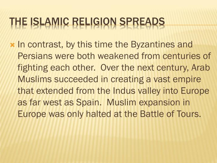 In contrast, by this time the Byzantines and Persians were both weakened from centuries of fighting each other.  Over the next century, Arab Muslims succeeded in creating a vast empire that extended from the Indus valley into Europe as far west as Spain.  Muslim expansion in Europe was only halted at the Battle of Tours.