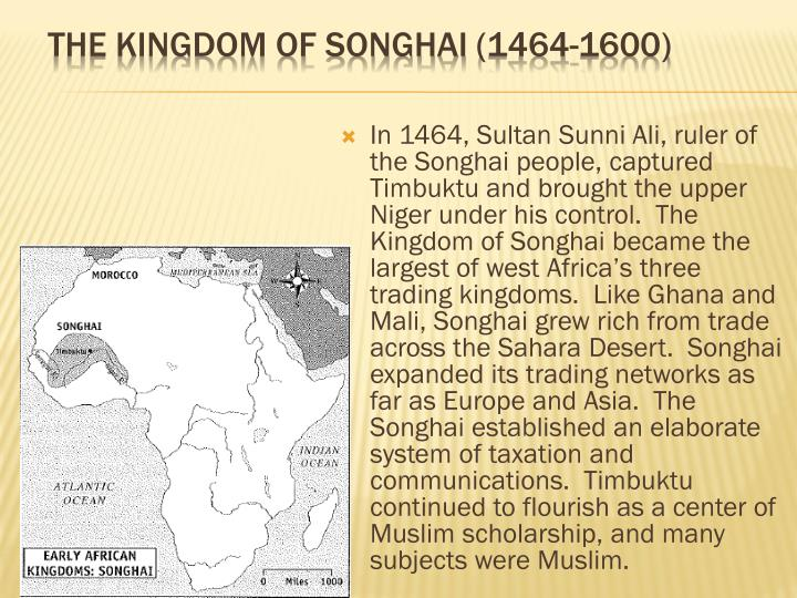 In 1464, Sultan Sunni Ali, ruler of the Songhai people, captured Timbuktu and brought the upper Niger under his control.  The Kingdom of Songhai became the largest of west Africa's three trading kingdoms.  Like Ghana and Mali, Songhai grew rich from trade across the Sahara Desert.  Songhai expanded its trading networks as far as Europe and Asia.  The Songhai established an elaborate system of taxation and communications.  Timbuktu continued to flourish as a center of Muslim scholarship, and many subjects were Muslim.