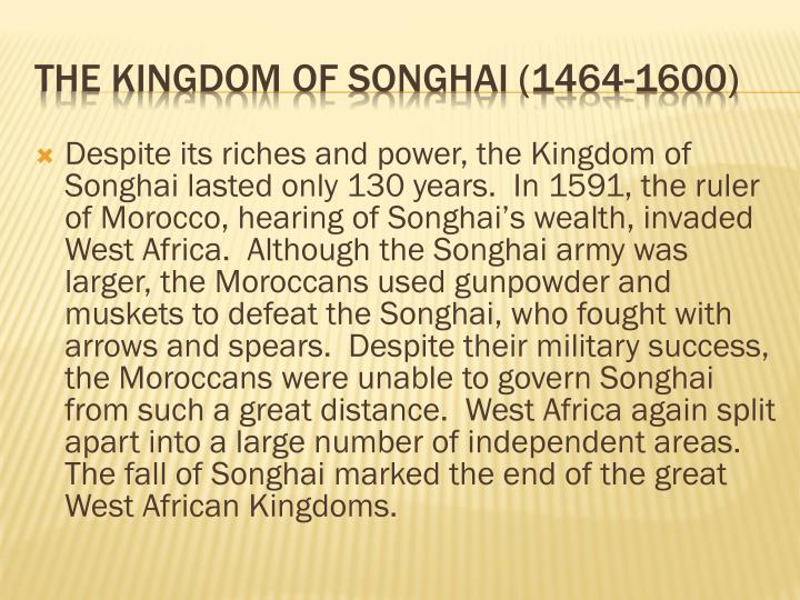 Despite its riches and power, the Kingdom of Songhai lasted only 130 years.  In 1591, the ruler of Morocco, hearing of Songhai's wealth, invaded West Africa.  Although the Songhai army was larger, the Moroccans used gunpowder and muskets to defeat the Songhai, who fought with arrows and spears.  Despite their military success, the Moroccans were unable to govern Songhai from such a great distance.  West Africa again split apart into a large number of independent areas.  The fall of Songhai marked the end of the great West African Kingdoms.