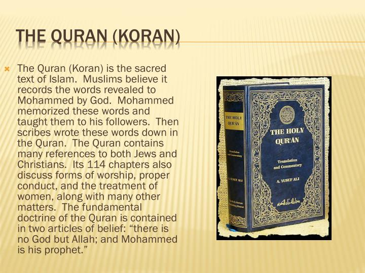 "The Quran (Koran) is the sacred text of Islam.  Muslims believe it records the words revealed to Mohammed by God.  Mohammed memorized these words and taught them to his followers.  Then scribes wrote these words down in the Quran.  The Quran contains many references to both Jews and Christians.  Its 114 chapters also discuss forms of worship, proper conduct, and the treatment of women, along with many other matters.  The fundamental doctrine of the Quran is contained in two articles of belief: ""there is no God but Allah; and Mohammed is his prophet."""