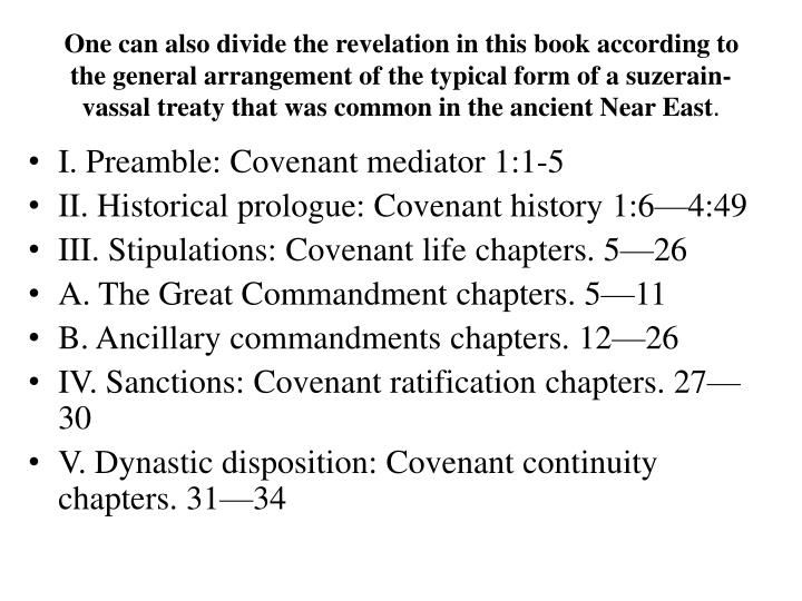 One can also divide the revelation in this book according to the general arrangement of the typical form of a suzerain-vassal treaty that was common in the ancient Near East