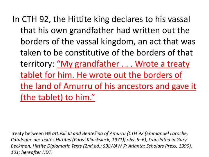 In CTH 92, the Hittite king declares to his vassal that his own grandfather had written out the borders of the vassal kingdom, an act that was taken to be constitutive of the borders of that territory: