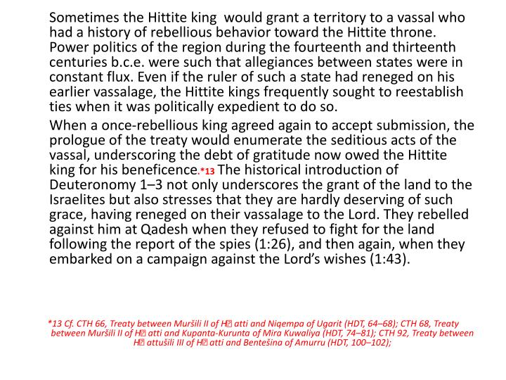 Sometimes the Hittite king  would grant a territory to a vassal who had a history of rebellious behavior toward the Hittite throne. Power politics of the region during the fourteenth and thirteenth centuries