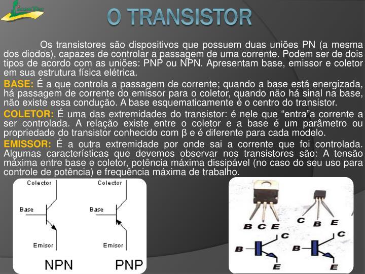 Os transistores são dispositivos que possuem duas uniões PN (a mesma dos diodos), capazes de controlar a passagem de uma corrente. Podem ser de dois tipos de acordo com as uniões: PNP ou NPN. Apresentam base, emissor e coletor em sua estrutura física elétrica.