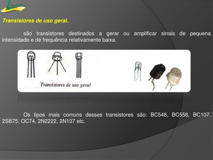 Transistores de uso geral.