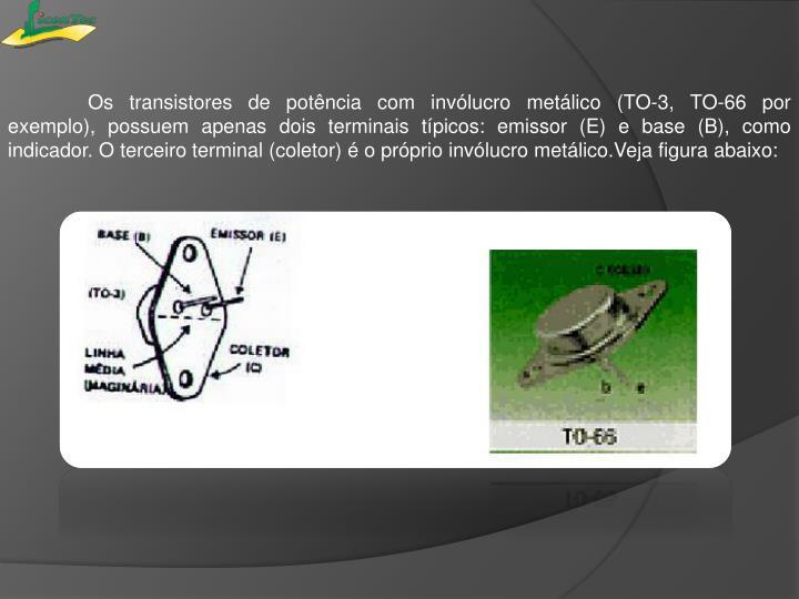 Os transistores de potência com invólucro metálico (TO-3, TO-66por exemplo),possuem apenas dois terminais típicos: emissor (E) e base (B), como indicador.O terceiro terminal (coletor) é o próprio invólucro metálico.Veja figura abaixo: