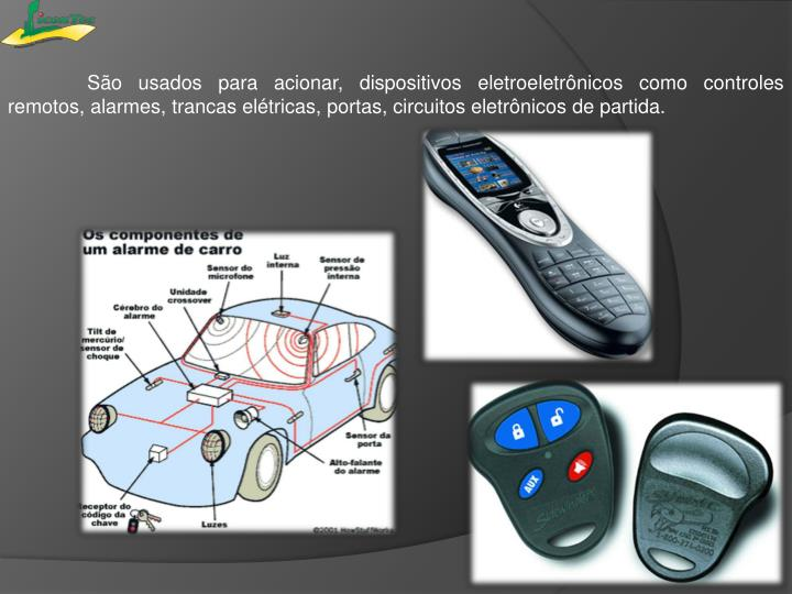 São usados para acionar, dispositivos eletroeletrônicos como controles remotos, alarmes, trancas elétricas, portas, circuitos eletrônicos de partida.