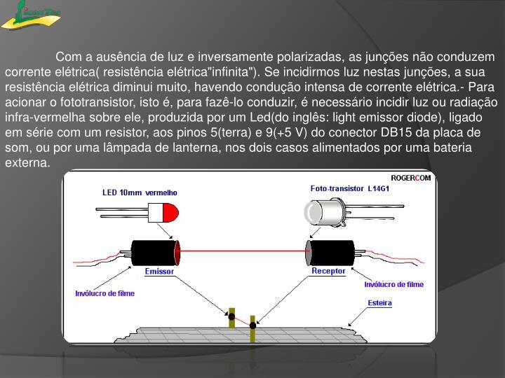 """Com a ausência de luz e inversamente polarizadas, as junções não conduzem corrente elétrica( resistência elétrica""""infinita""""). Se incidirmos luz nestas junções, a sua resistência elétrica diminui muito, havendo condução intensa de corrente elétrica.- Para acionar o"""