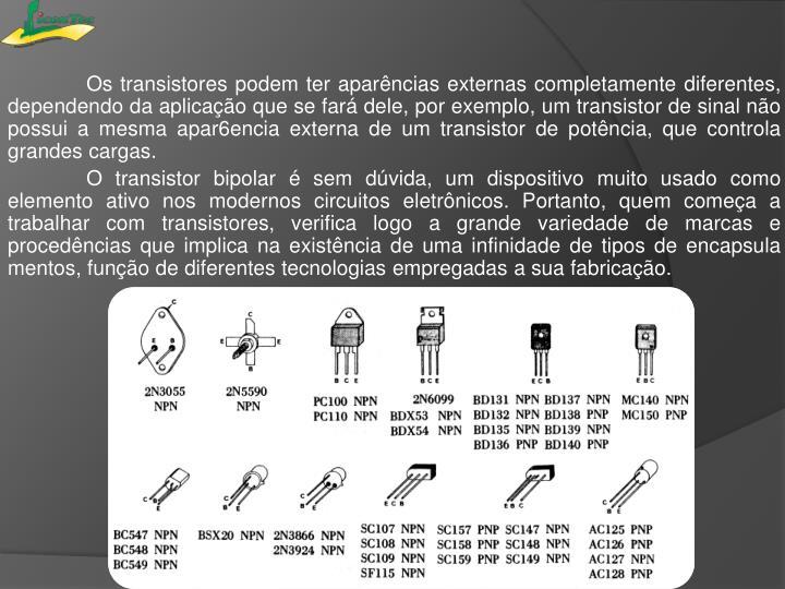 Os transistores podem ter aparências externas completamente diferentes, dependendo da aplicação que se fará dele, por exemplo, um transistor de sinal não possui a mesma apar6encia externa de um transistor de potência, que controla grandes cargas.
