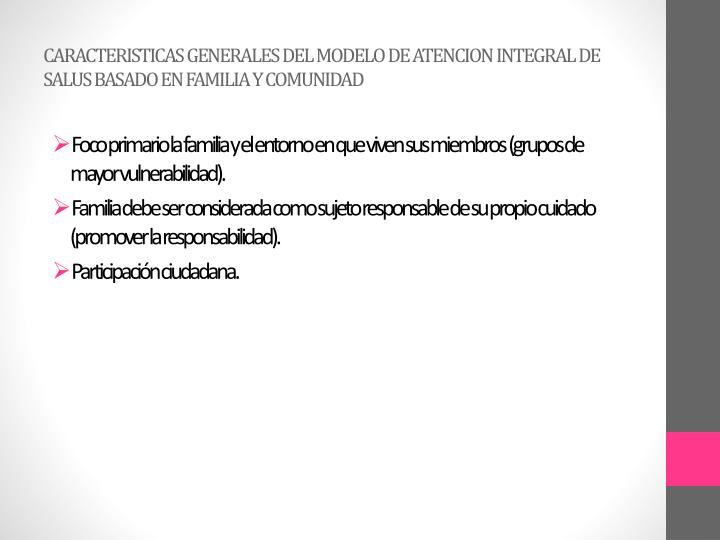 CARACTERISTICAS GENERALES DEL MODELO DE ATENCION INTEGRAL DE SALUS BASADO EN FAMILIA Y COMUNIDAD