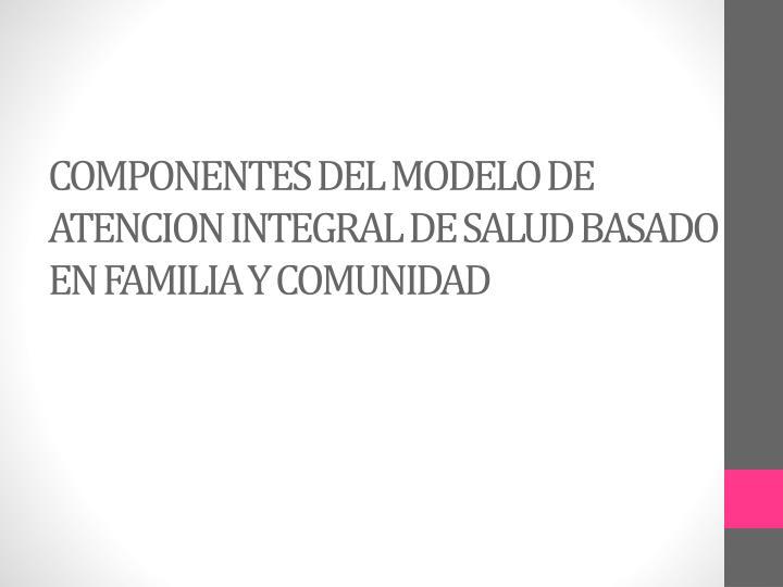 COMPONENTES DEL MODELO DE ATENCION INTEGRAL DE SALUD BASADO EN FAMILIA Y COMUNIDAD