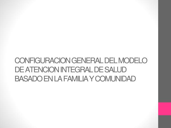 CONFIGURACION GENERAL DEL MODELO DE ATENCION INTEGRAL DE SALUD BASADO EN LA FAMILIA Y COMUNIDAD