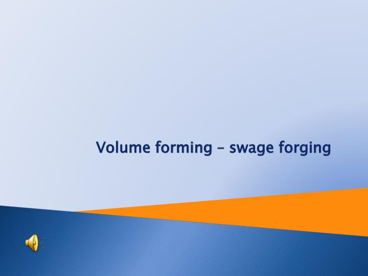 Volume forming swage forging
