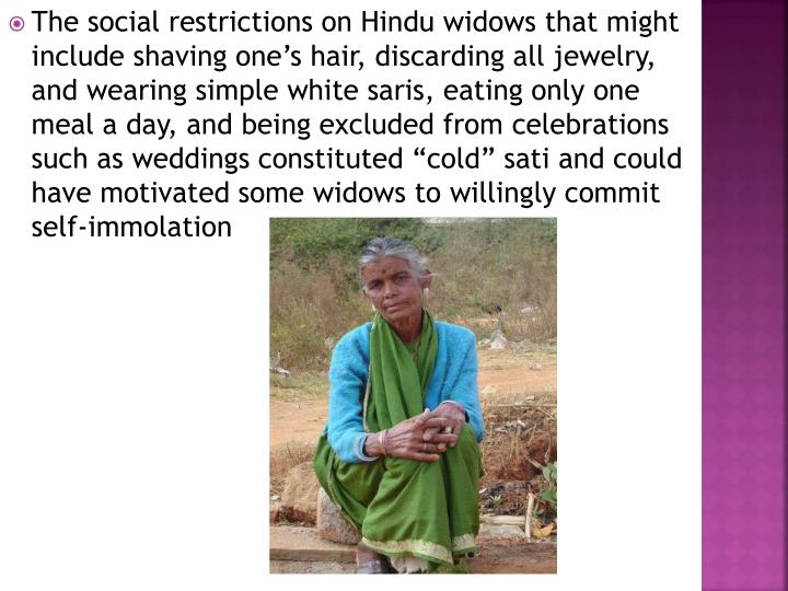 """The social restrictions on Hindu widows that might include shaving one's hair, discarding all jewelry, and wearing simple white saris, eating only one meal a day, and being excluded from celebrations such as weddings constituted """"cold"""" sati and could have motivated some widows to willingly commit self-immolation"""