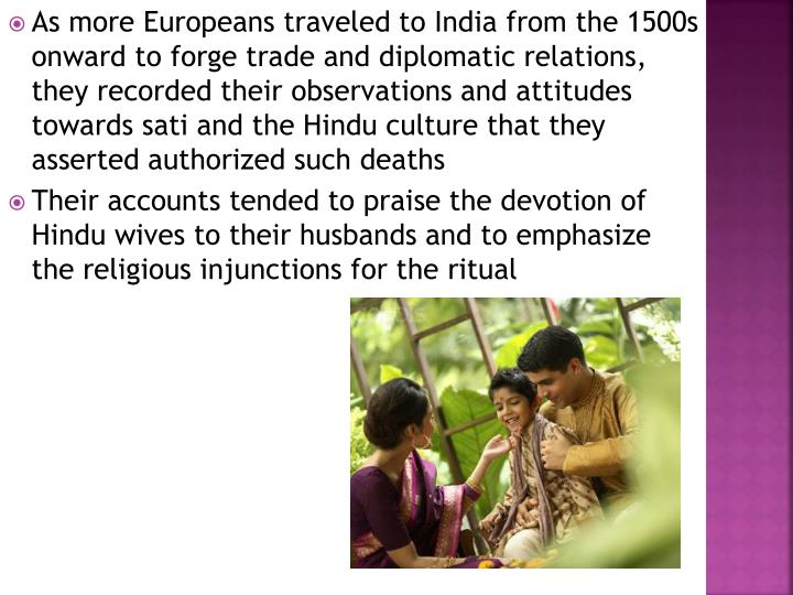 As more Europeans traveled to India from the 1500s onward to forge trade and diplomatic relations, they recorded their observations and attitudes towards sati and the Hindu culture that they asserted authorized such deaths