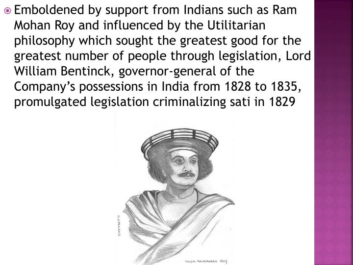 Emboldened by support from Indians such as Ram Mohan Roy and influenced by the Utilitarian philosophy which sought the greatest good for the greatest number of people through legislation, Lord William Bentinck, governor-general of the Company's possessions in India from 1828 to 1835, promulgated legislation criminalizing sati in 1829