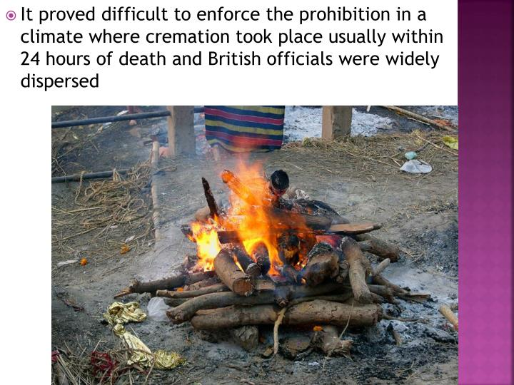 It proved difficult to enforce the prohibition in a climate where cremation took place usually within 24 hours of death and British officials were widely dispersed