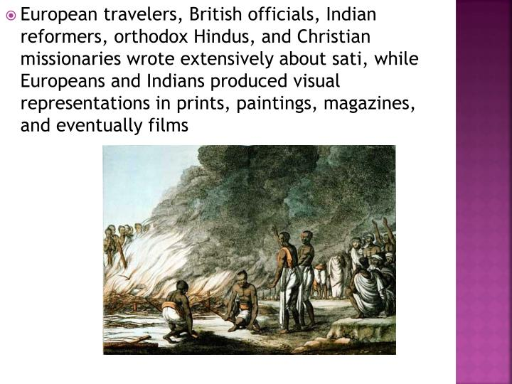 European travelers, British officials, Indian reformers, orthodox Hindus, and Christian missionaries wrote extensively about sati, while Europeans and Indians produced visual representations in prints, paintings, magazines, and eventually films