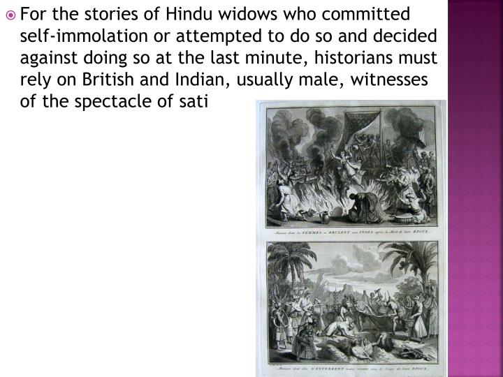 For the stories of Hindu widows who committed self-immolation or attempted to do so and decided against doing so at the last minute, historians must rely on British and Indian, usually male, witnesses of the spectacle